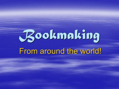 Bookmaking From around the world!. The History of Bookmaking  Bookmaking really began with the invention of writing.  The first forms of writing were.