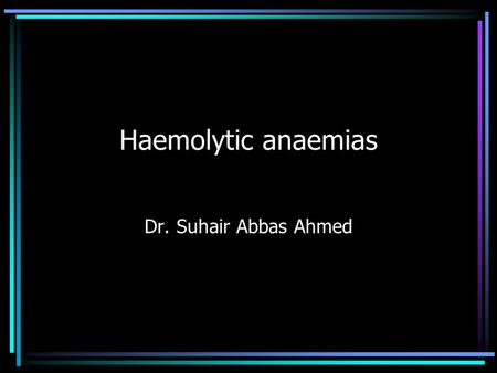 Haemolytic anaemias Dr. Suhair Abbas Ahmed. Haemolytic anaemias (HAs) HAs are defined as those anaemias which result from an increase in the rate of red.