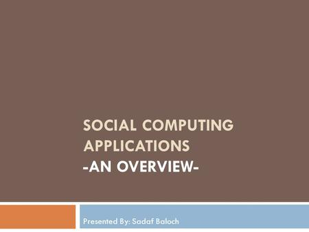 SOCIAL COMPUTING APPLICATIONS -AN OVERVIEW- Presented By: Sadaf Baloch.