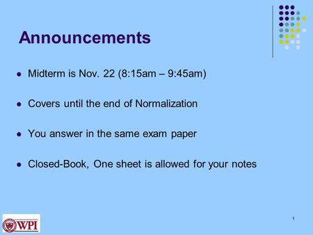 Announcements Midterm is Nov. 22 (8:15am – 9:45am) Covers until the end of Normalization You answer in the same exam paper Closed-Book, One sheet is allowed.