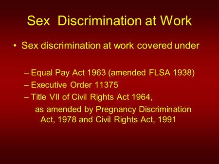 Sex discrimination at work covered under –Equal Pay Act 1963 (amended FLSA 1938) –Executive Order 11375 –Title VII of Civil Rights Act 1964, as amended.