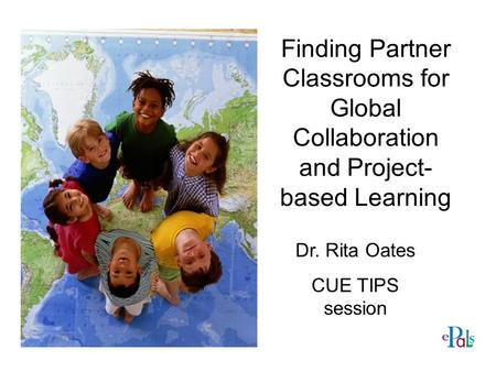 Finding Partner Classrooms for Global Collaboration and Project- based Learning Dr. Rita Oates CUE TIPS session.