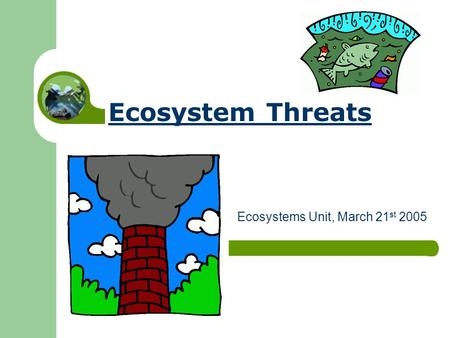 Ecosystem Threats Ecosystems Unit, March 21 st 2005.
