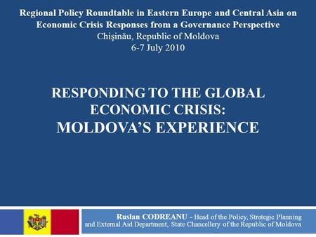 RESPONDING TO THE GLOBAL ECONOMIC CRISIS: MOLDOVA'S EXPERIENCE Ruslan CODREANU - Head of the Policy, Strategic Planning and External Aid Department, State.