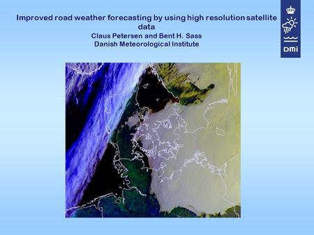 Improved road weather forecasting by using high resolution satellite data Claus Petersen and Bent H. Sass Danish Meteorological Institute.