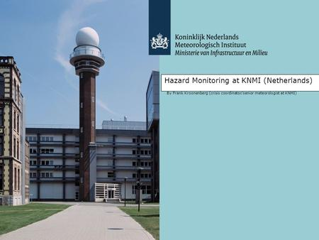 Hazard Monitoring at KNMI (Netherlands) By Frank Kroonenberg (crisis coordinator/senior meteorologist at KNMI)