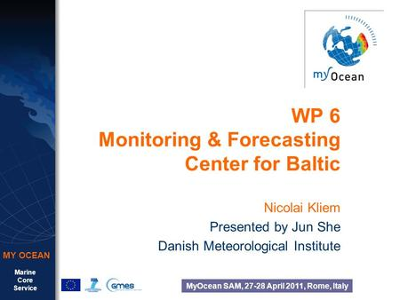 Marine Core Service MY OCEAN MyOcean SAM, 27-28 April 2011, Rome, Italy WP 6 Monitoring & Forecasting Center for Baltic Nicolai Kliem Presented by Jun.