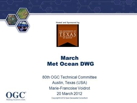 ® Hosted and Sponsored by March Met Ocean DWG 80th OGC Technical Committee Austin, Texas (USA) Marie-Francoise Voidrot 20 March 2012 Copyright © 2012 Open.