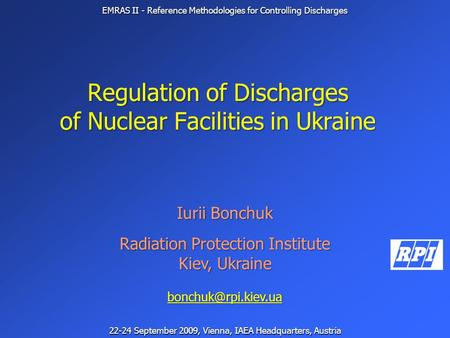 Regulation of Discharges of Nuclear Facilities in Ukraine Iurii Bonchuk Radiation Protection Institute Kiev, Ukraine EMRAS II - Reference.