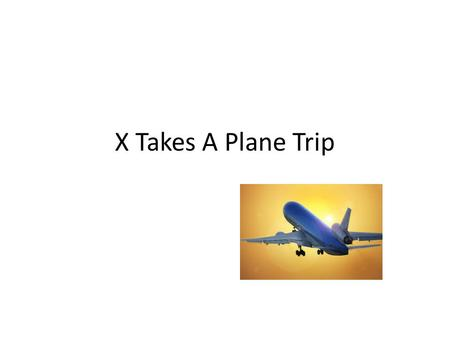 X Takes A Plane Trip. X is going on a trip. He will have a suitcase to carry all his stuff. X will carry a small bag on the plane. He will have things.