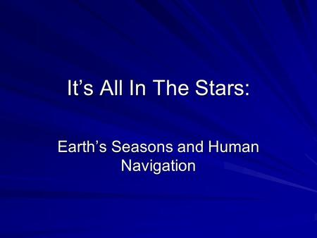 It's All In The Stars: Earth's Seasons and Human Navigation.