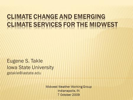 Eugene S. Takle Iowa State University Midwest Weather Working Group Indianapolis, IN 7 October 2009.