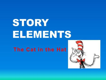 STORY ELEMENTS The Cat in the Hat. What are elements of the plot structure? Give examples of them. Hint: Rising Action is a part of the plot structure.