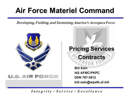 Pricing Services Contracts Air Force Materiel Command Bill Sain HQ AFMC/PKPC DSN 787-3812 I n t e g r i t y - S e r v i c e - E.