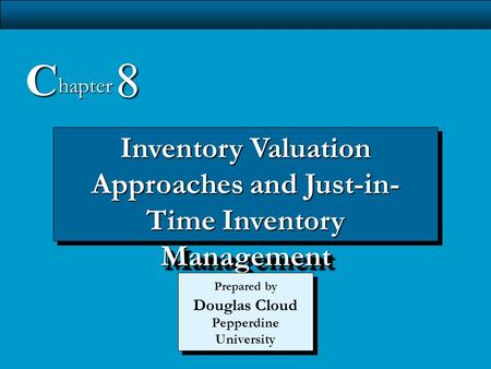 C 8 hapter Inventory Valuation Approaches and Just-in-Time Inventory Management Prepared by Douglas Cloud Pepperdine University 1 1 1 1.