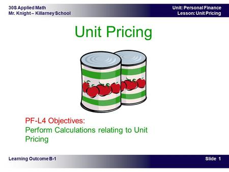 30S Applied Math Mr. Knight – Killarney School Slide 1 Unit: Personal Finance Lesson: Unit Pricing Unit Pricing Learning Outcome B-1 PF-L4 Objectives: