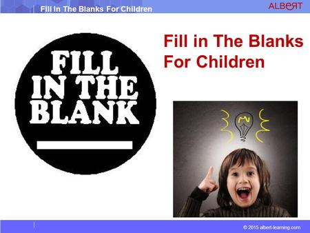 © 2015 albert-learning.com Fill In The Blanks For Children Fill in The Blanks For Children.
