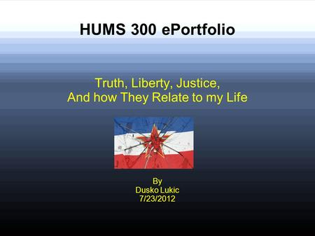 HUMS 300 ePortfolio Truth, Liberty, Justice, And how They Relate to my Life By Dusko Lukic 7/23/2012.