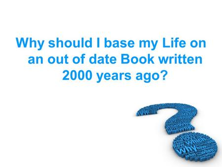 Why should I base my Life on an out of date Book written 2000 years ago?