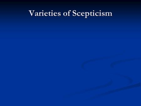 Varieties of Scepticism. Academic Scepticism Arcesilaus, 6 th scolarch of the Academy Arcesilaus, 6 th scolarch of the Academy A return to the Socratic.