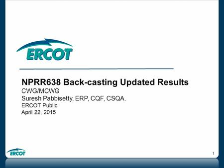 1 NPRR638 Back-casting Updated Results CWG/MCWG Suresh Pabbisetty, ERP, CQF, CSQA. ERCOT Public April 22, 2015.