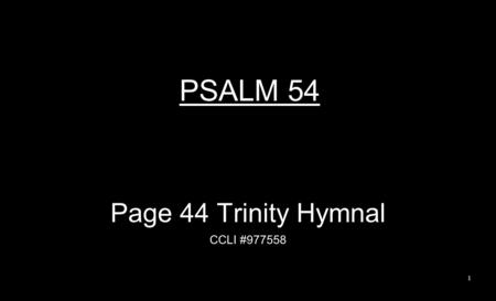 PSALM 54 Page 44 Trinity Hymnal CCLI #977558 1. By Your name, O God Now save me; Grant me justice by Your strength. To these words of mine give answer;