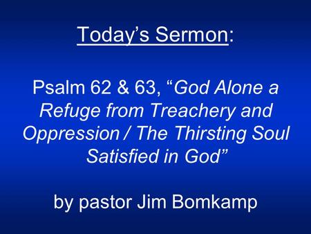 "Today's Sermon: Psalm 62 & 63, ""God Alone a Refuge from Treachery and Oppression / The Thirsting Soul Satisfied in God"" by pastor Jim Bomkamp."