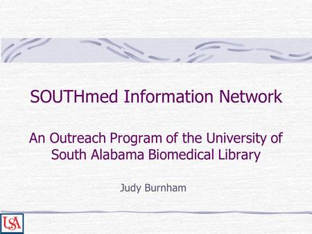 SOUTHmed Information Network An Outreach Program of the University of South Alabama Biomedical Library Judy Burnham.