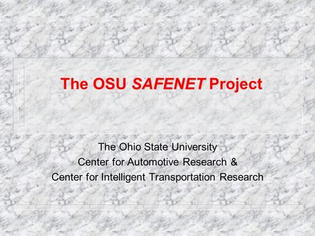 SAFENET The OSU SAFENET Project The Ohio State University Center for Automotive Research & Center for Intelligent Transportation Research.