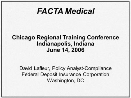FACTA Medical Chicago Regional Training Conference Indianapolis, Indiana June 14, 2006 David Lafleur, Policy Analyst-Compliance Federal Deposit Insurance.
