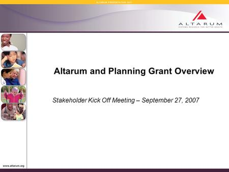 Www.altarum.org A L T A R U M P R E S E N T A T I O N 2 0 0 7 Altarum and Planning Grant Overview Stakeholder Kick Off Meeting – September 27, 2007.