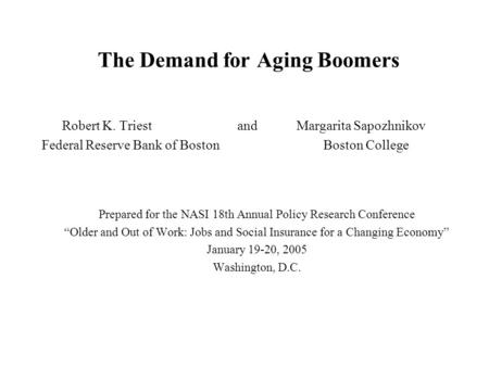 The Demand for Aging Boomers Robert K. Triestand Margarita Sapozhnikov Federal Reserve Bank of Boston Boston College Prepared for the NASI 18th Annual.