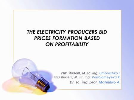 THE ELECTRICITY PRODUCERS BID PRICES FORMATION BASED ON PROFITABILITY PhD student, M. sc. ing. Umbrashko I. PhD student, M. sc. ing. Varfolomeyeva R. Dr.