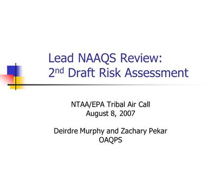 Lead NAAQS Review: 2 nd Draft Risk Assessment NTAA/EPA Tribal Air Call August 8, 2007 Deirdre Murphy and Zachary Pekar OAQPS.