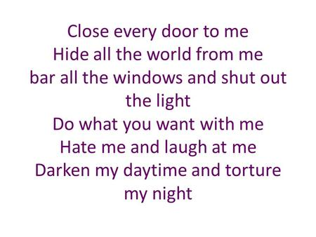 Close every door to me Hide all the world from me bar all the windows and shut out the light Do what you want with me Hate me and laugh at me Darken my.
