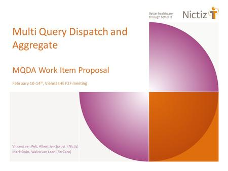 Multi Query Dispatch and Aggregate MQDA Work Item Proposal February 10-14 th, Vienna IHE F2F meeting Vincent van Pelt, Albert-Jan Spruyt (Nictiz) Mark.