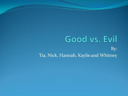 By: Tia, Nick, Hannah, Kaylie and Whitney. Theme If evil isn't recognized, then good cannot be appreciated.