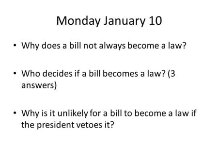 Monday January 10 Why does a bill not always become a law? Who decides if a bill becomes a law? (3 answers) Why is it unlikely for a bill to become a law.