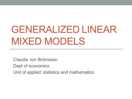 GENERALIZED LINEAR MIXED MODELS Claudia von Brömssen Dept of economics Unit of applied statistics and mathematics.