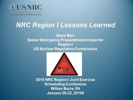 NRC Region I Lessons Learned Steve Barr Senior Emergency Preparedness Inspector Region I US Nuclear Regulatory Commission 2010 NRC Region I Joint Exercise.