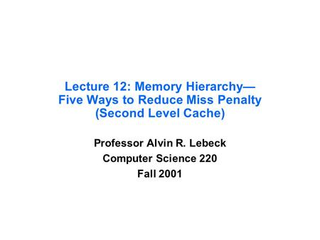 Lecture 12: Memory Hierarchy— Five Ways to Reduce Miss Penalty (Second Level Cache) Professor Alvin R. Lebeck Computer Science 220 Fall 2001.