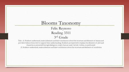Blooms Taxonomy Felix Reynoso Reading 3311 3 rd Grade Teks: (6) Students understand, make inferences and draw conclusions about the structure and elements.