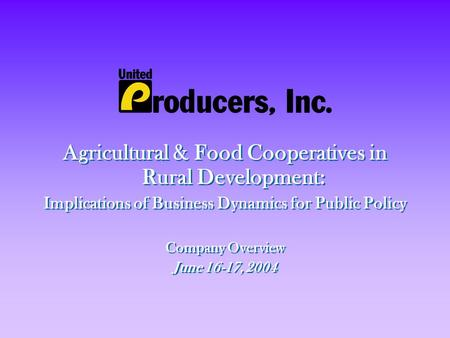 Agricultural & Food Cooperatives in Rural Development: Implications of Business Dynamics for Public Policy Company Overview June 16-17, 2004 Agricultural.