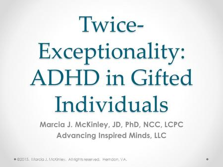 Twice- Exceptionality: ADHD in Gifted Individuals Marcia J. McKinley, JD, PhD, NCC, LCPC Advancing Inspired Minds, LLC ©2015. Marcia J. McKinley. All rights.