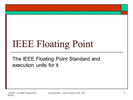 1/8/2007 - L24 IEEE Floating Point Basics Copyright 2006 - Joanne DeGroat, ECE, OSU1 IEEE Floating Point The IEEE Floating Point Standard and execution.