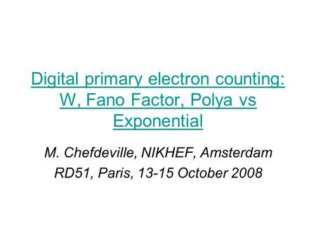 Digital primary electron counting: W, Fano Factor, Polya vs Exponential M. Chefdeville, NIKHEF, Amsterdam RD51, Paris, 13-15 October 2008.