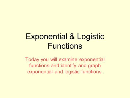 Exponential & Logistic Functions Today you will examine exponential functions and identify and graph exponential and logistic functions.