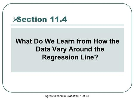 Agresti/Franklin Statistics, 1 of 88  Section 11.4 What Do We Learn from How the Data Vary Around the Regression Line?