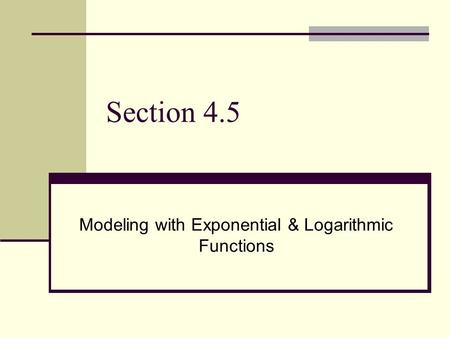 Section 4.5 Modeling with Exponential & Logarithmic Functions.