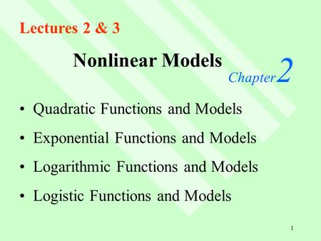 1 Nonlinear Models Chapter 2 Quadratic Functions and Models Exponential Functions and Models Logarithmic Functions and Models Logistic Functions and Models.